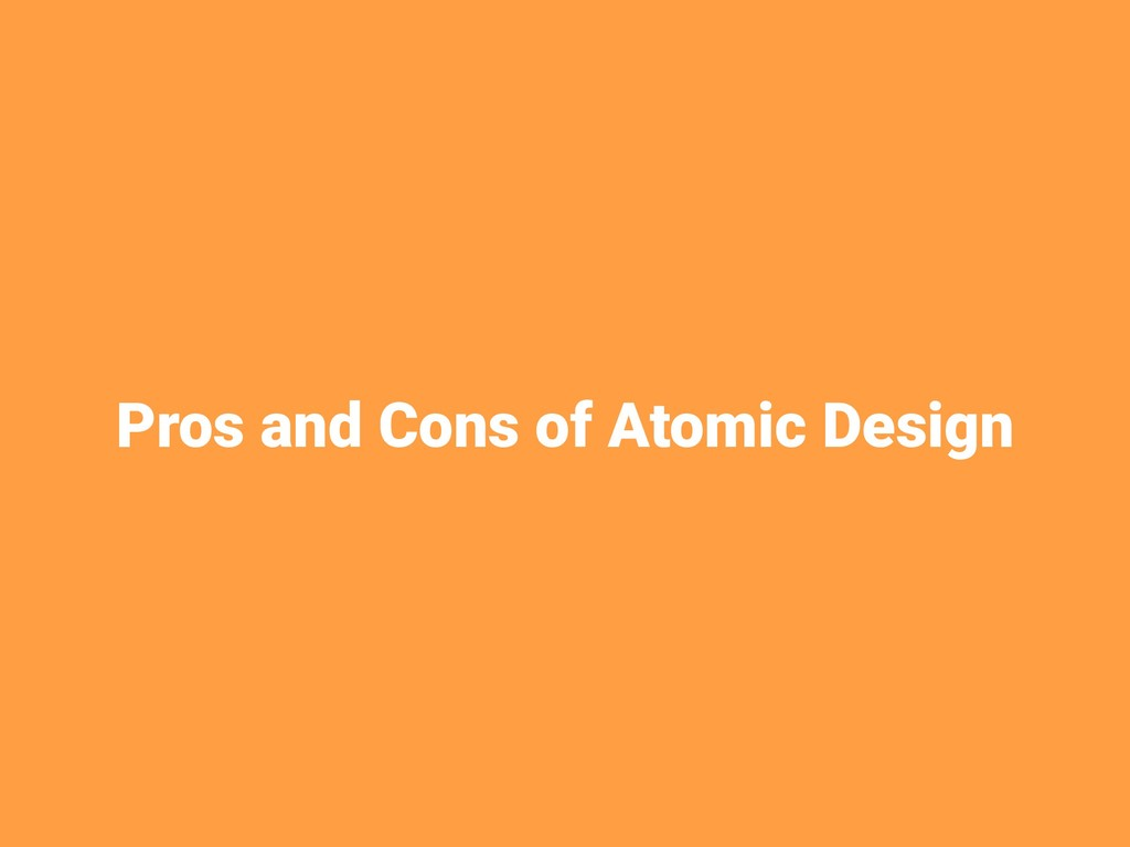 Pros and Cons of Atomic Design