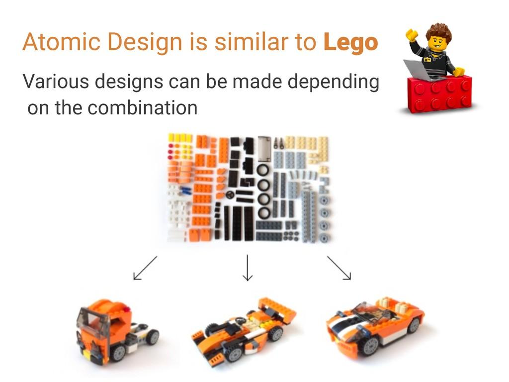 Atomic Design is similar to Lego Various design...