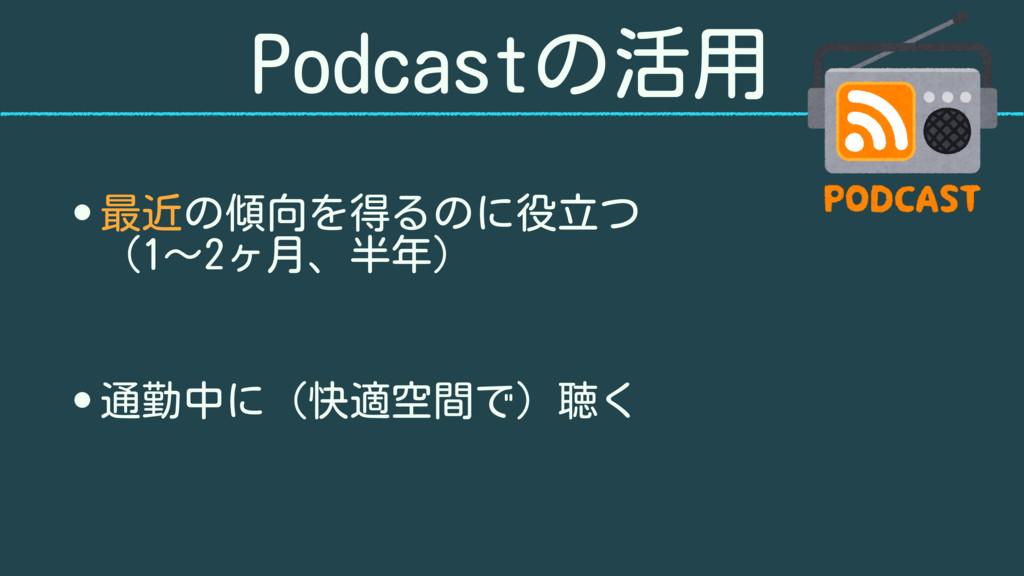 Podcastの活用 • 最近の傾向を得るのに役立つ (1〜2ヶ月、半年) • 通勤中に(快...
