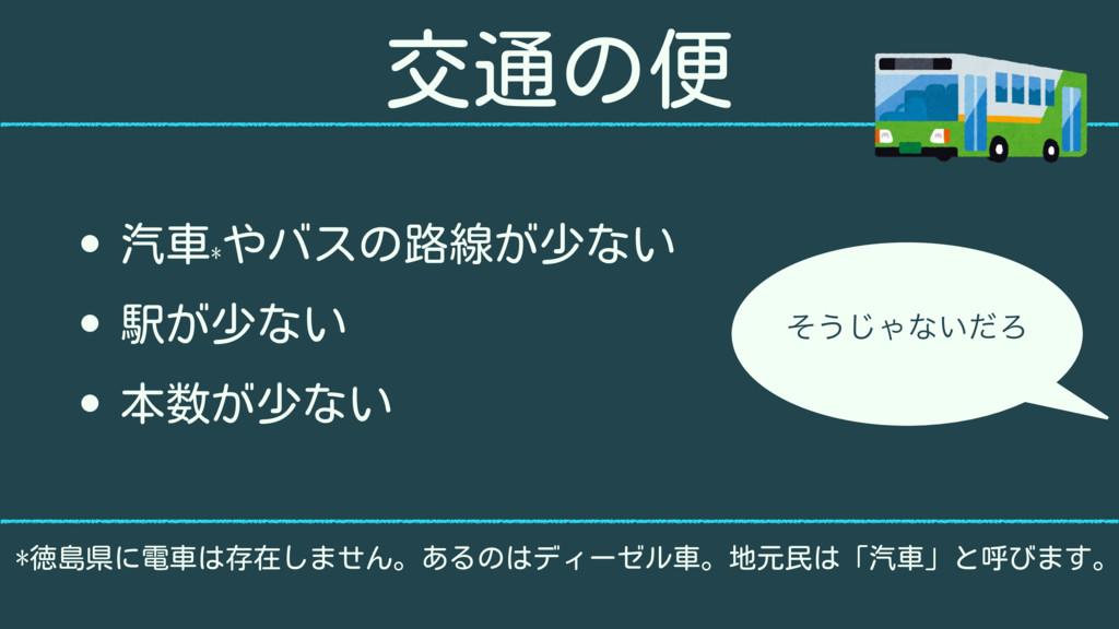 交通の便 • 汽車* やバスの路線が少ない • 駅が少ない • 本数が少ない *徳島県に電車は...
