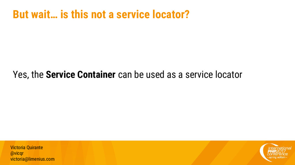 But wait… is this not a service locator? Yes, t...
