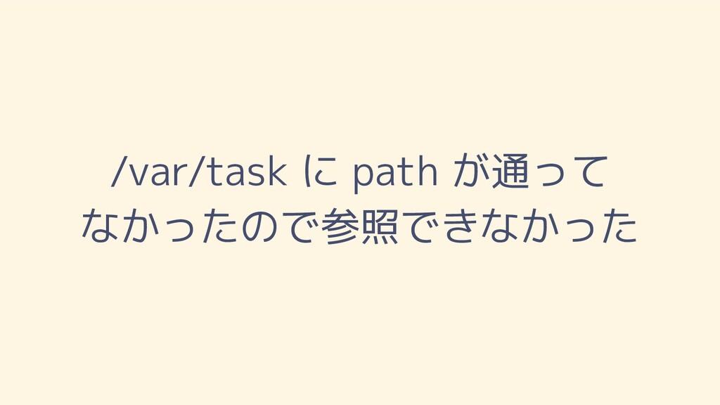 /var/task に path が通って なかったので参照できなかった