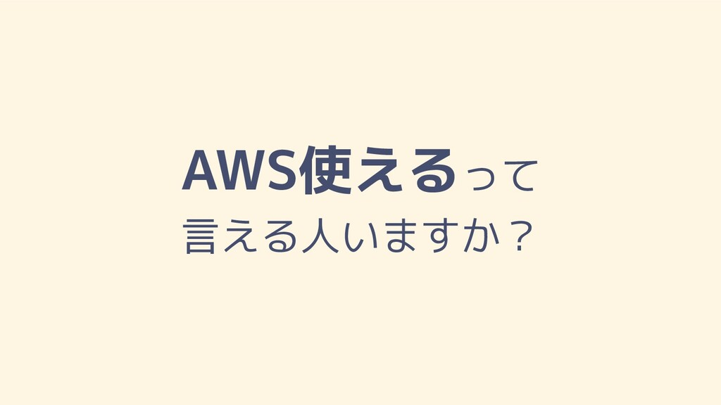 AWS使えるって 言える人いますか?
