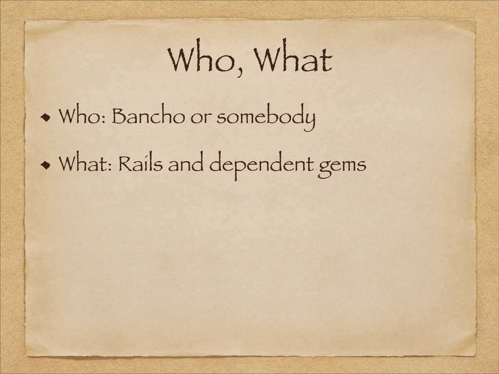 Who, What Who: Bancho or somebody What: Rails a...