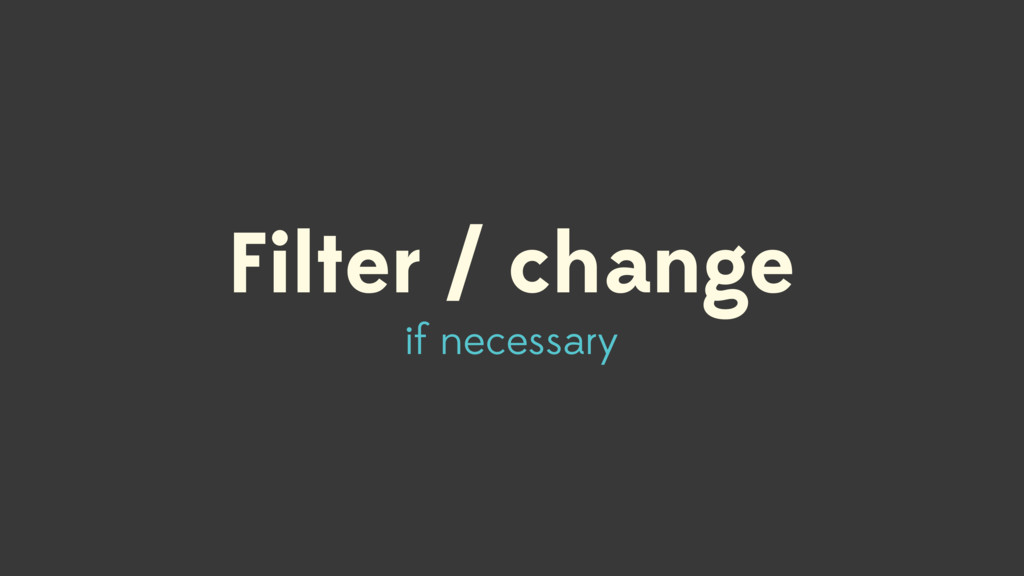 Filter / change if necessary