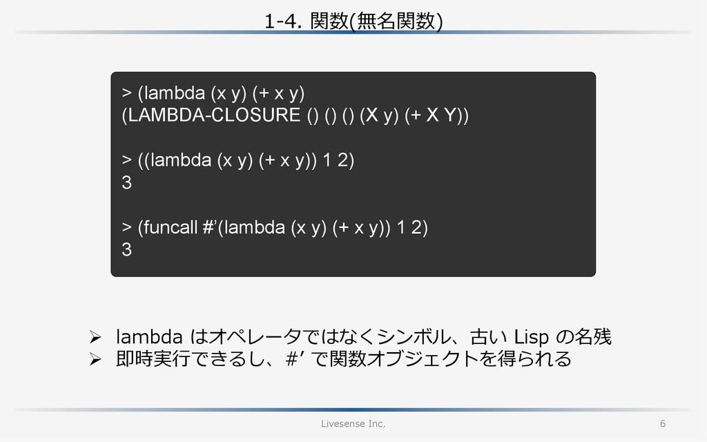 1-‐‑‒4. 関数(無名関数) Livesense Inc. 6 > (lambda (...