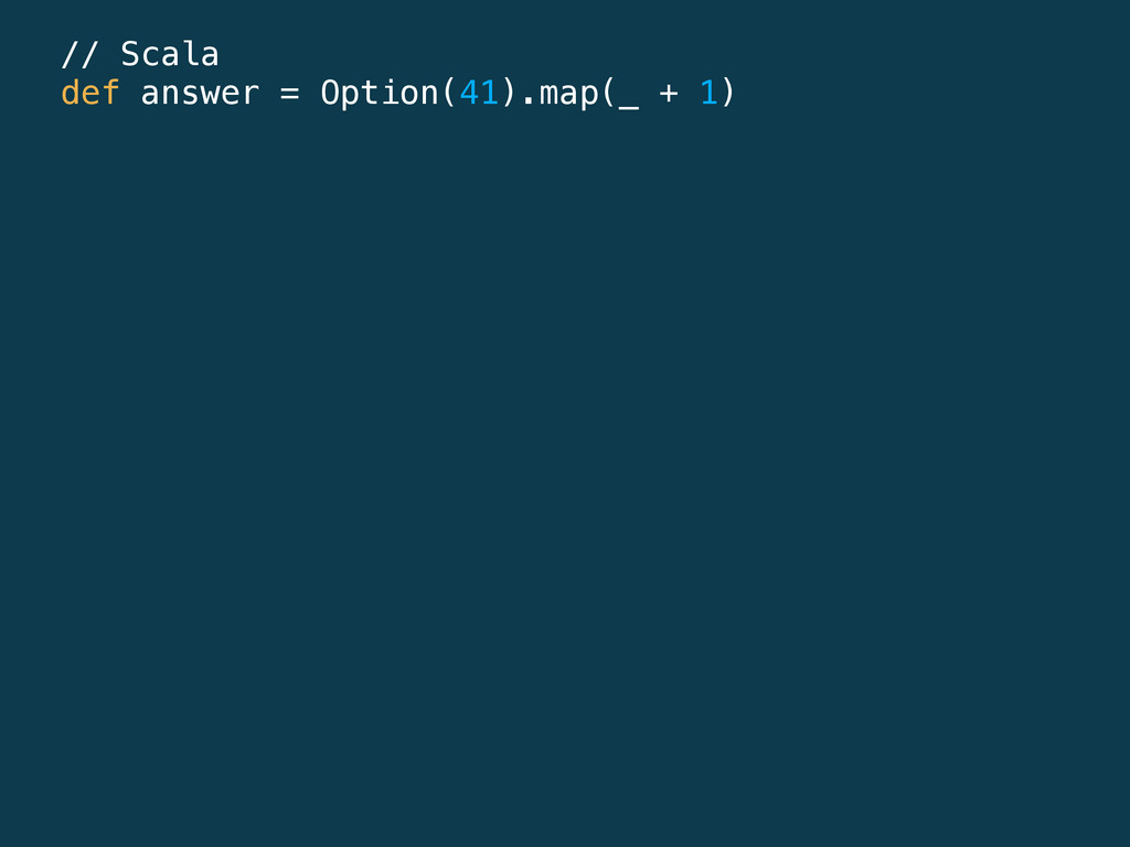 // Scala def answer = Option(41).map(_ + 1)
