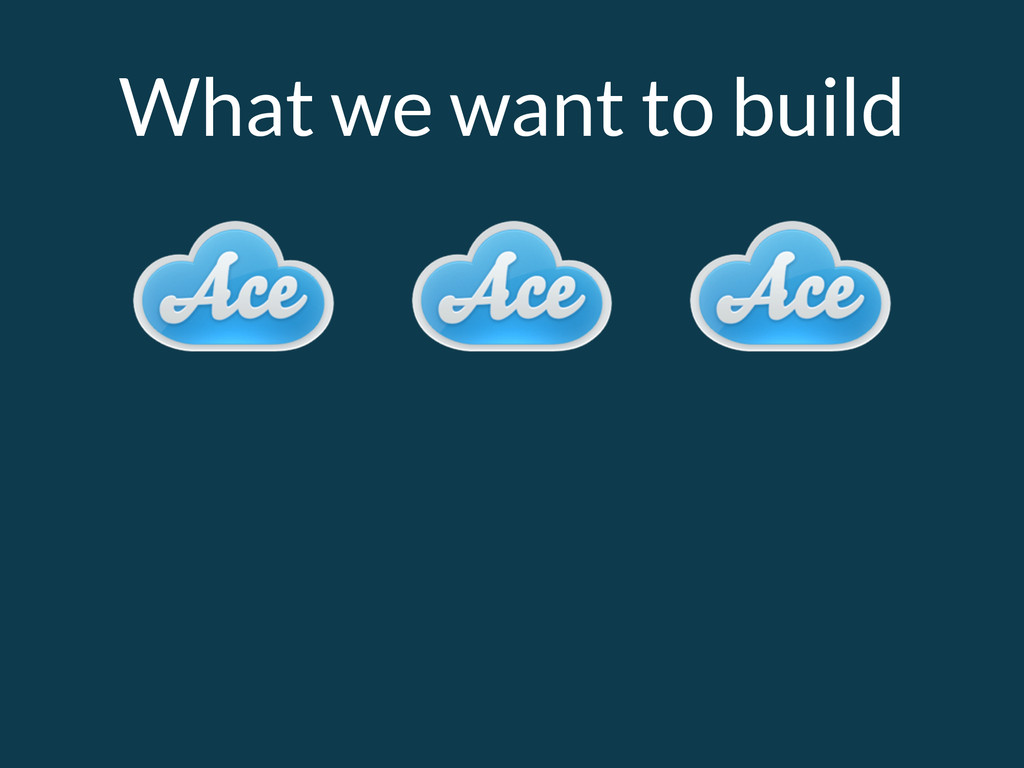 What we want to build