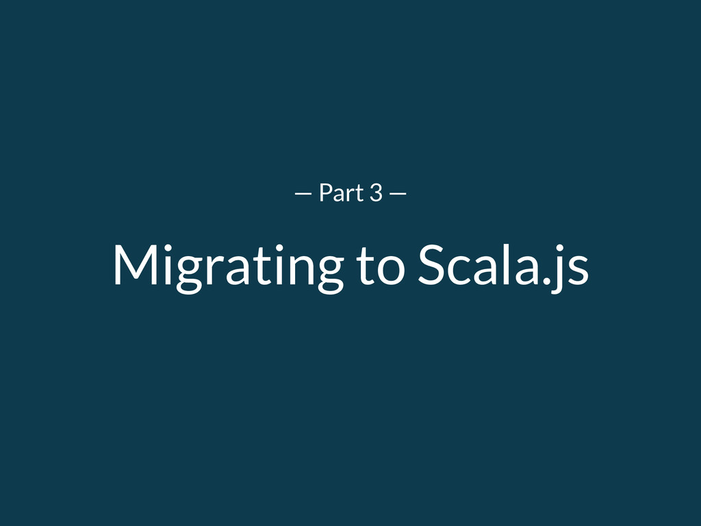 Migrating to Scala.js — Part 3 —