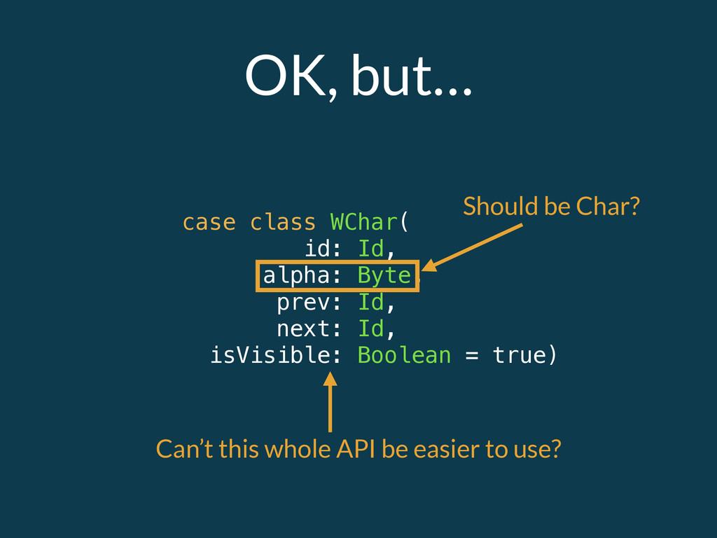 OK, but… case class WChar( id: Id, alpha: Byte,...