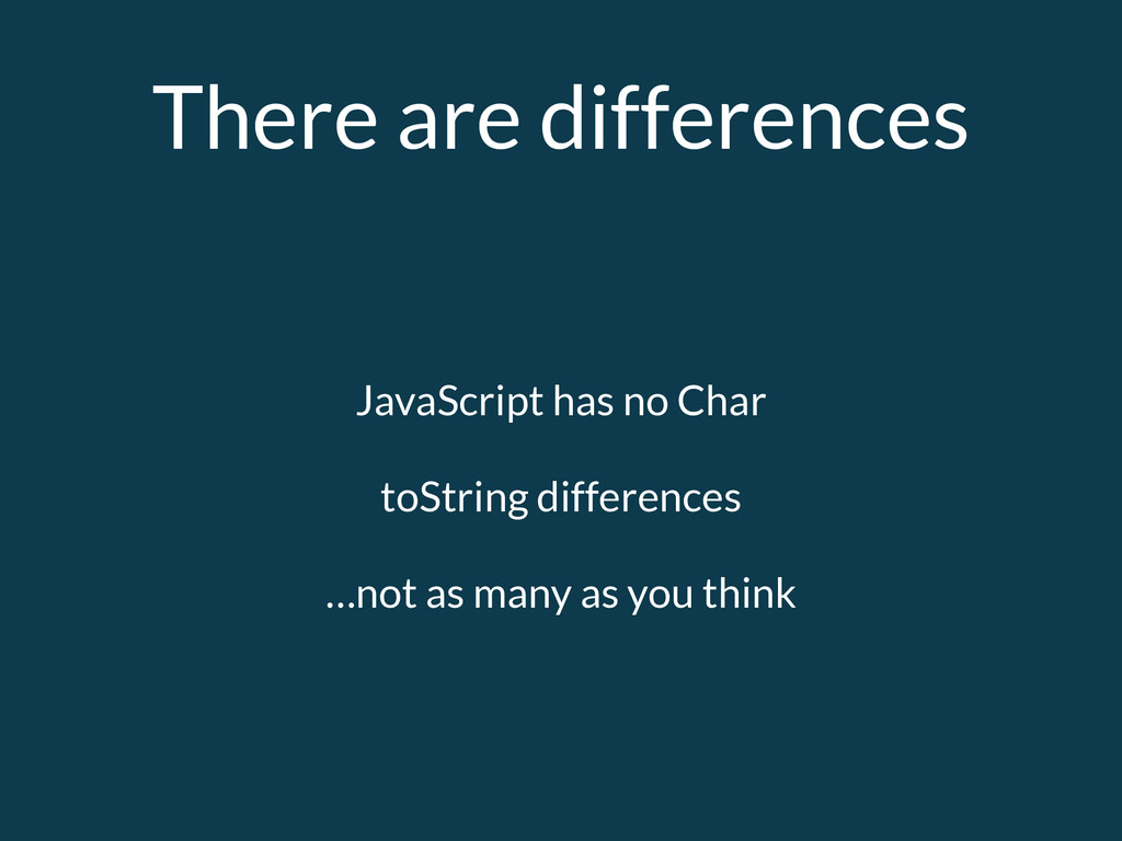 There are differences JavaScript has no Char to...