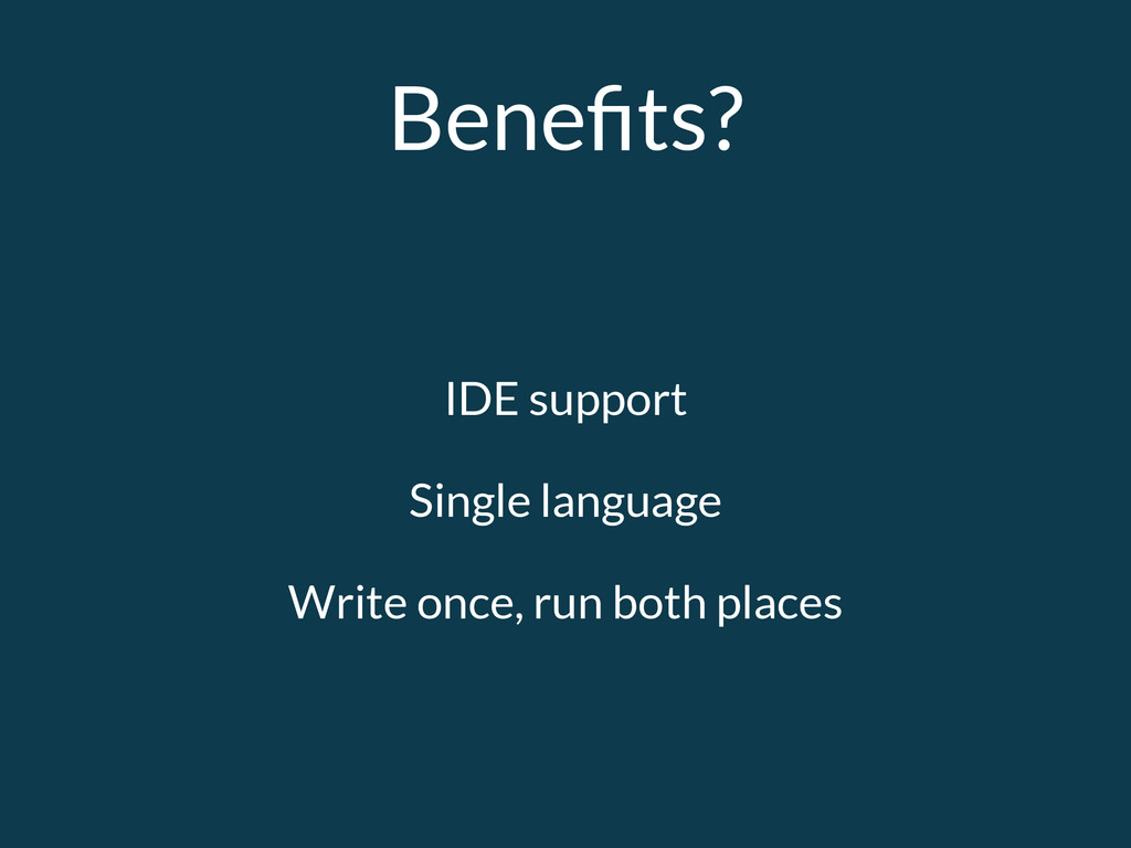 Benefits? IDE support Single language Write once...