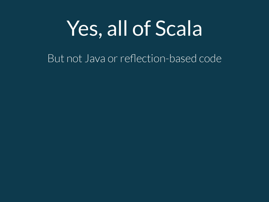 Yes, all of Scala But not Java or reflection-bas...