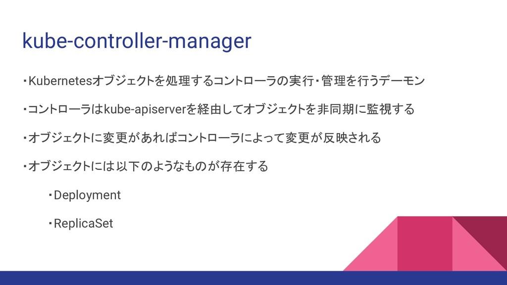 kube-controller-manager ・Kubernetesオブジェクトを処理するコ...