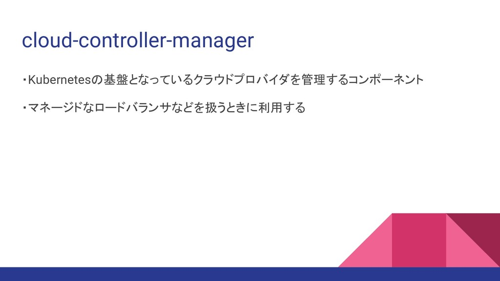 cloud-controller-manager ・Kubernetesの基盤となっているクラ...