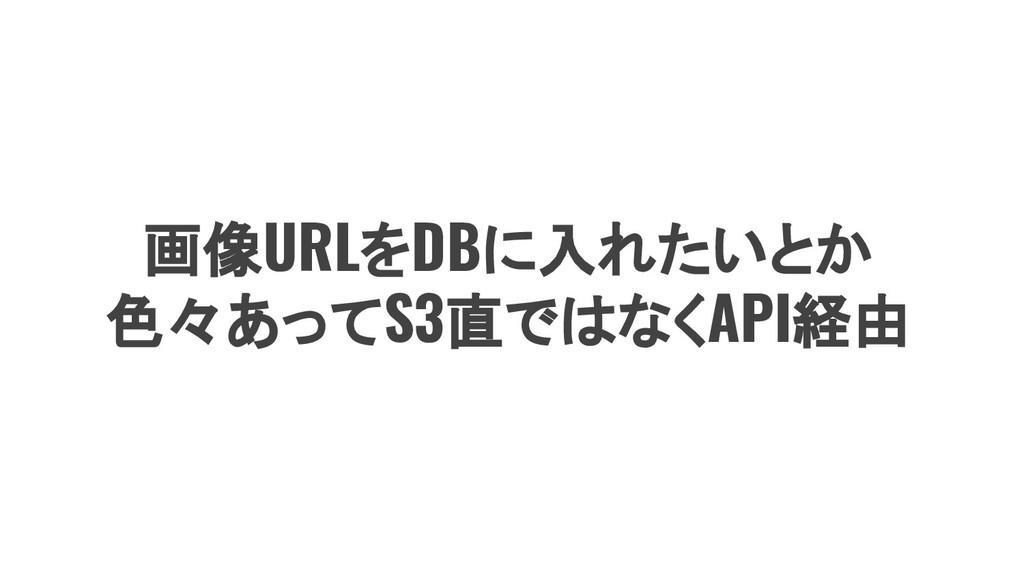画像URLをDBに入れたいとか 色々あってS3直ではなくAPI経由