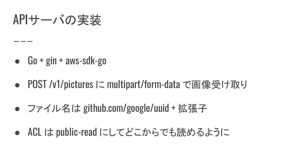 APIサーバの実装 ● Go + gin + aws-sdk-go ● POST /v1/pi...