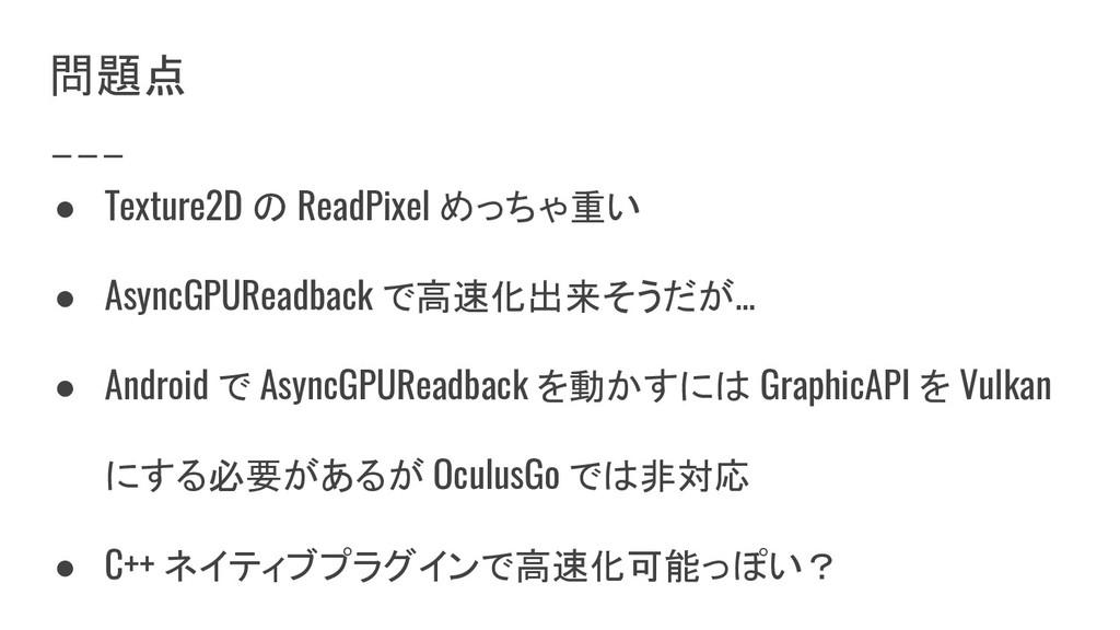 問題点 ● Texture2D の ReadPixel めっちゃ重い ● AsyncGPURe...