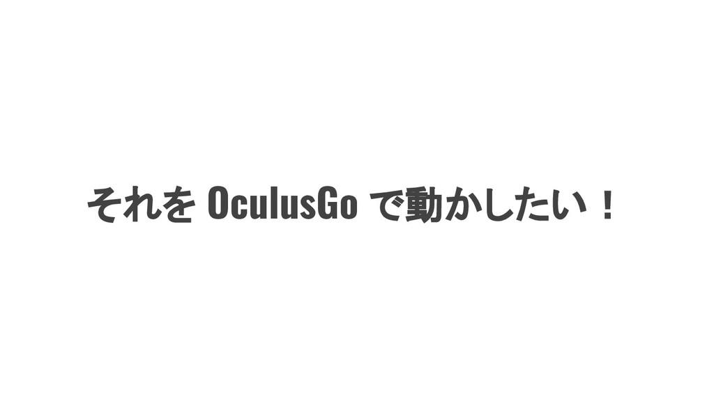 それを OculusGo で動かしたい!