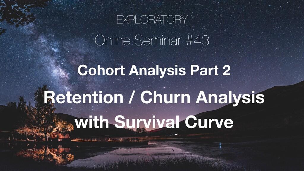EXPLORATORY Online Seminar #43 Cohort Analysis ...