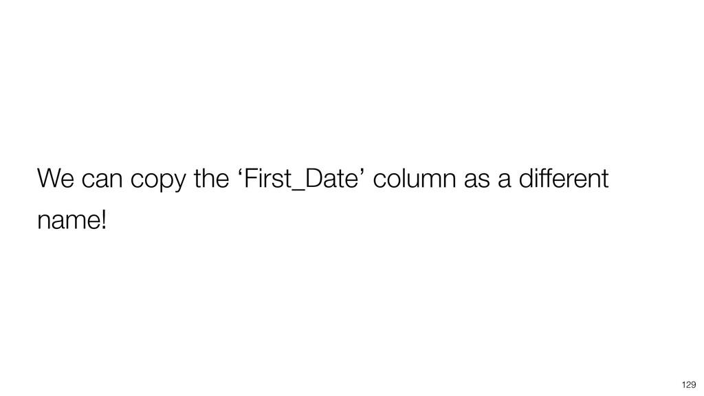 129 We can copy the 'First_Date' column as a di...