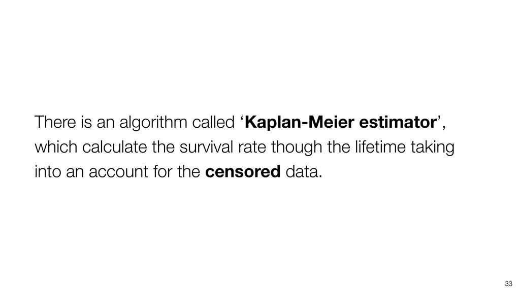 33 There is an algorithm called 'Kaplan-Meier e...