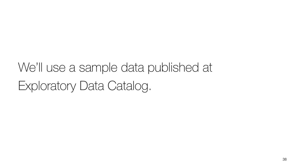38 We'll use a sample data published at Explora...