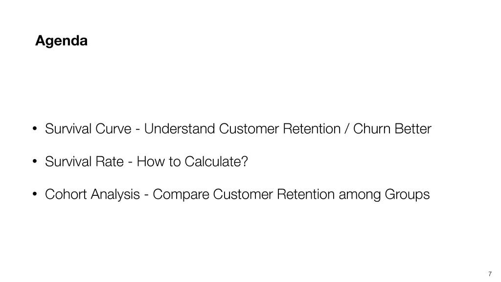 7 Agenda • Survival Curve - Understand Customer...
