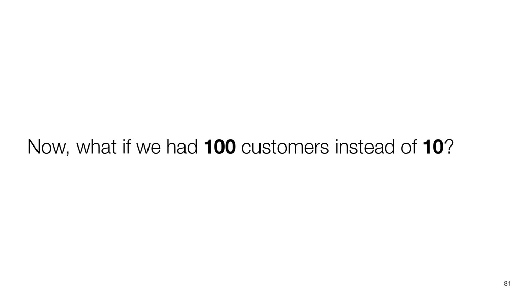 81 Now, what if we had 100 customers instead of...