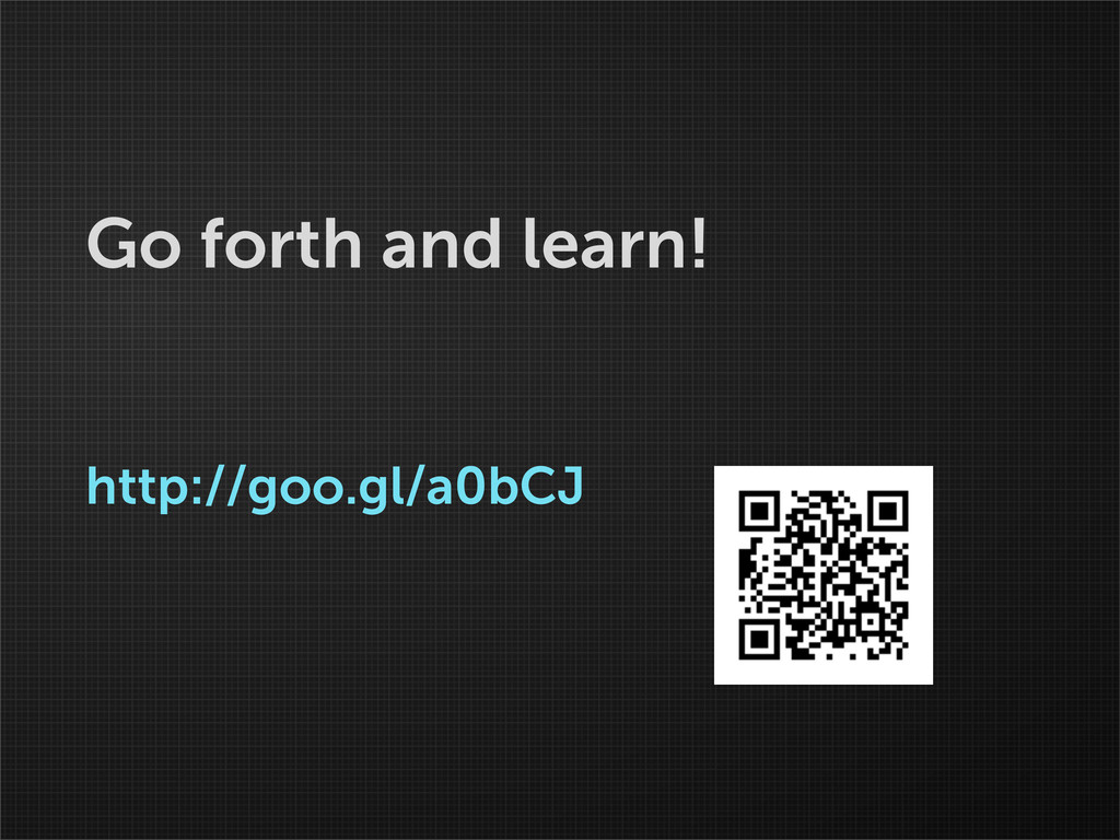 Go forth and learn! http://goo.gl/a0bCJ