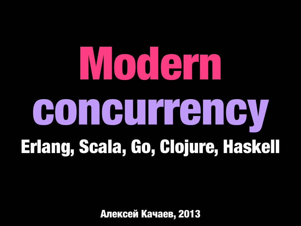 Modern concurrency Erlang, Scala, Go, Clojure, ...