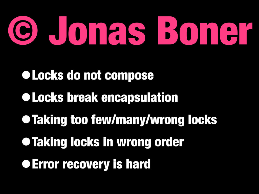 © Jonas Boner •Locks do not compose •Locks brea...