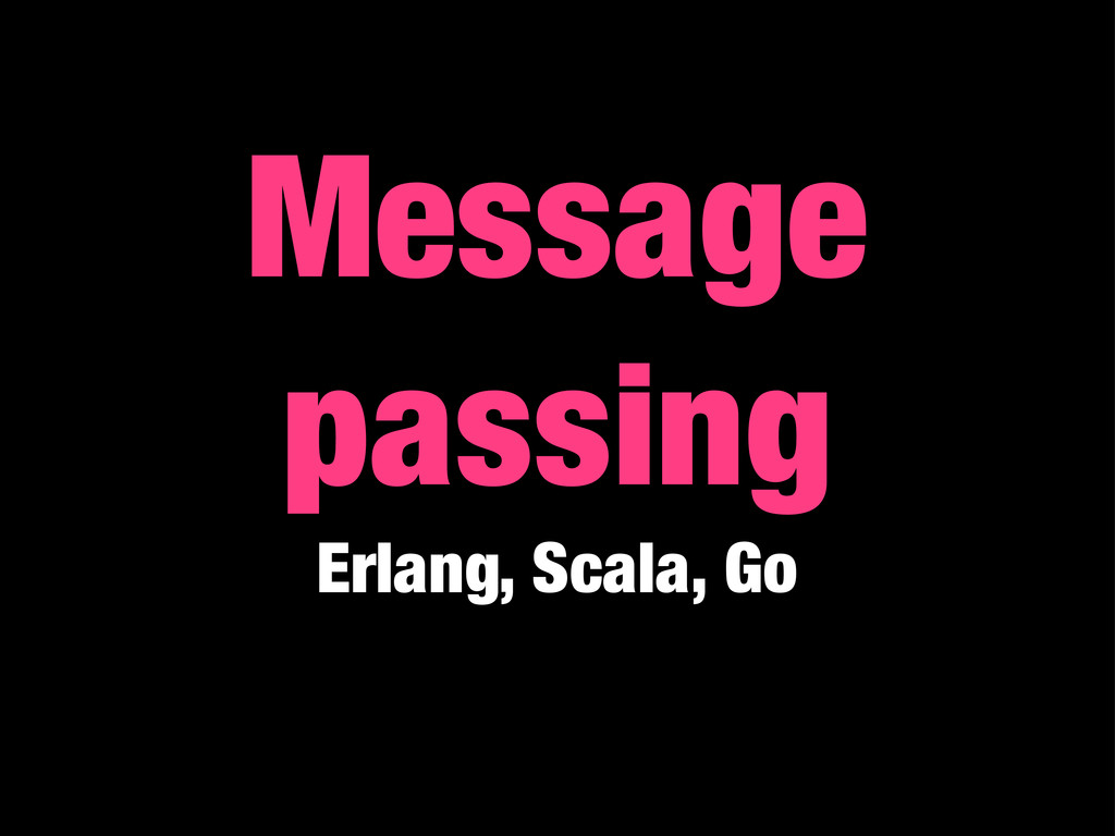 Message passing Erlang, Scala, Go