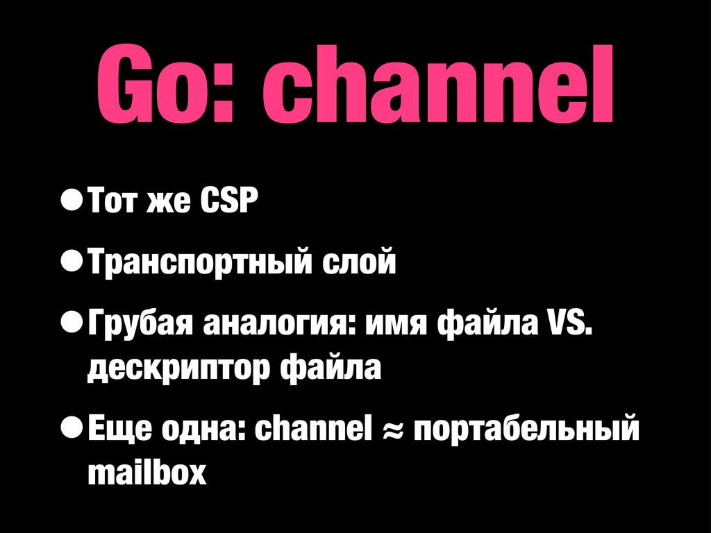 Go: channel •Тот же CSP •Транспортный слой •Гру...