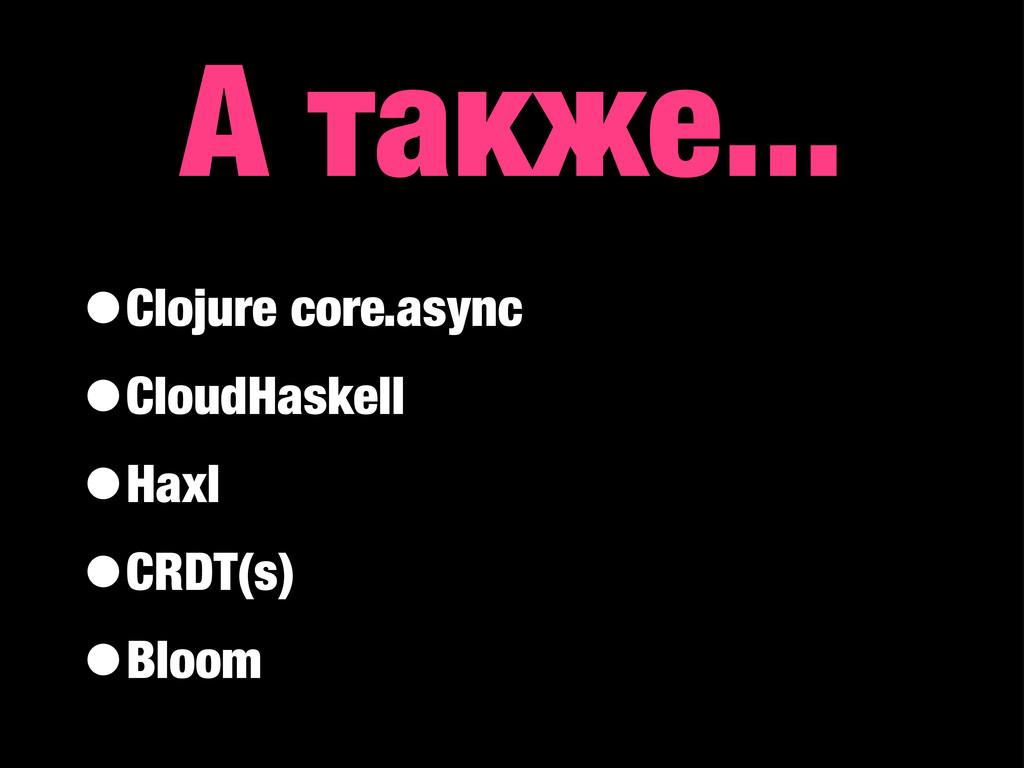 А также... •Clojure core.async •CloudHaskell •H...