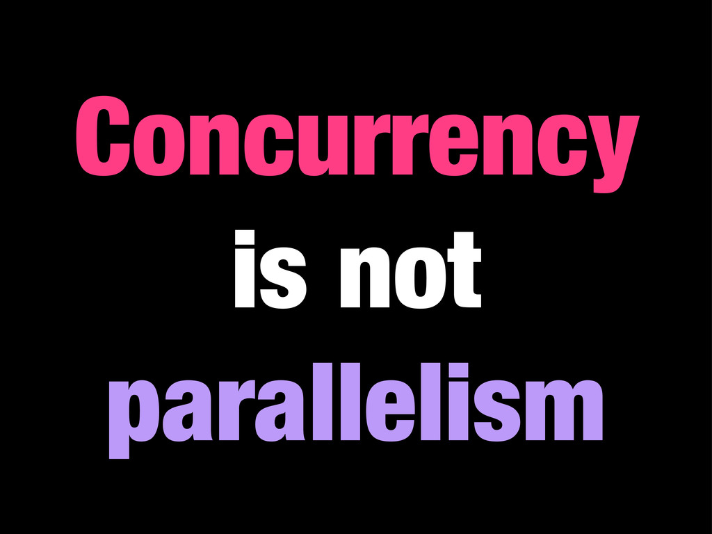 Concurrency is not parallelism
