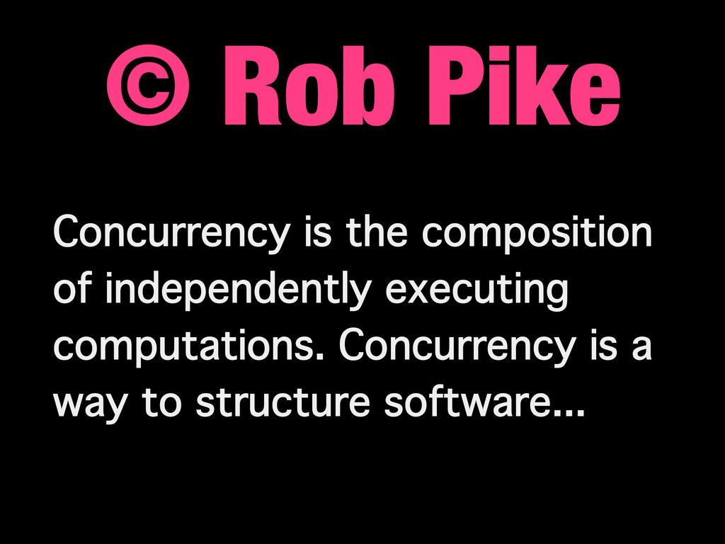 © Rob Pike Concurrency is the composition of in...