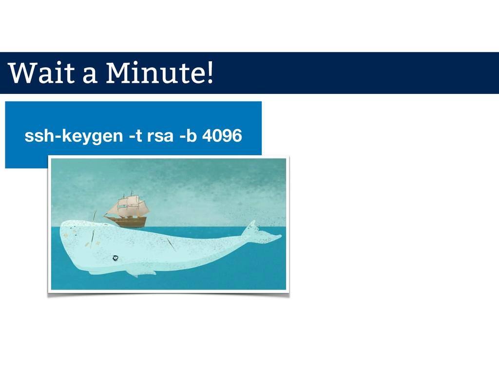 ssh-keygen -t rsa -b 4096 Wait a Minute!