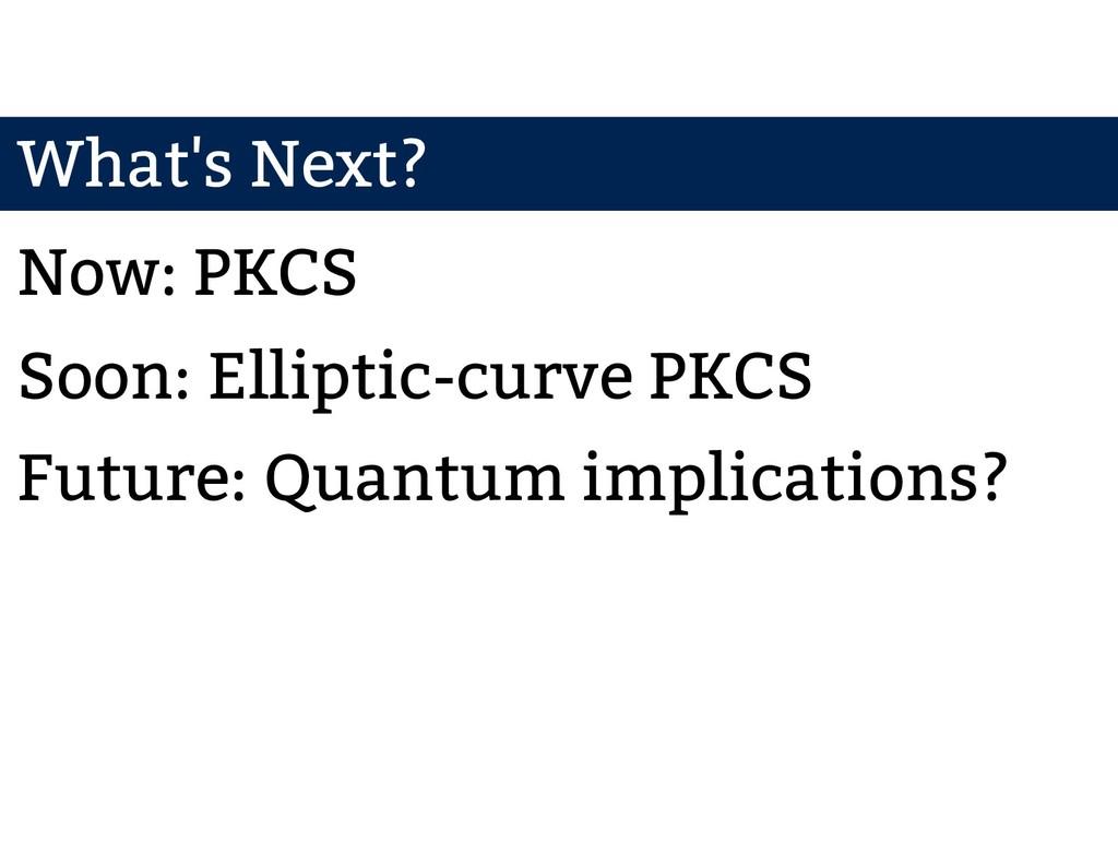 What's Next? Now: PKCS Soon: Elliptic-curve PKC...