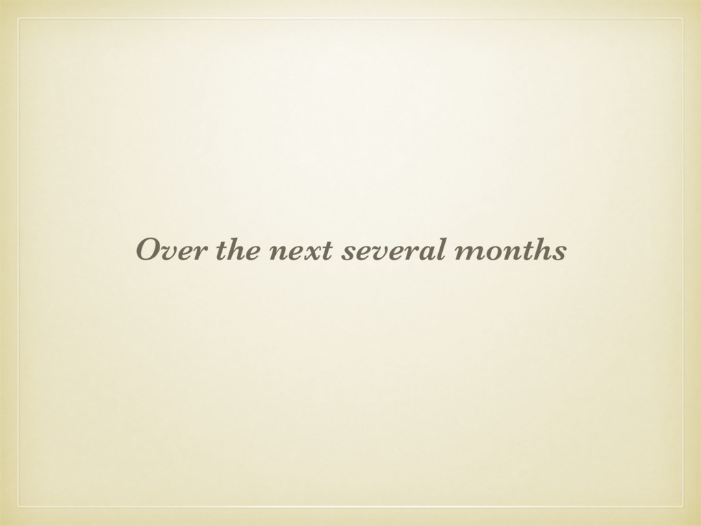 Over the next several months