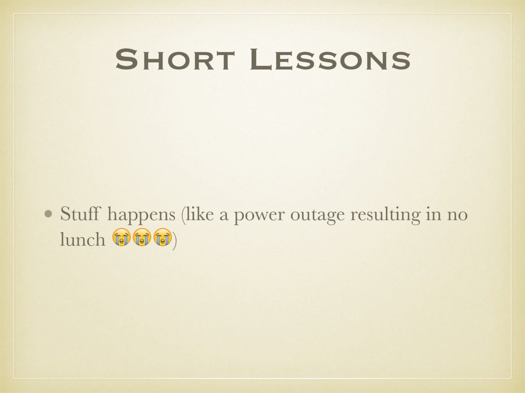 Short Lessons • Stuff happens (like a power out...