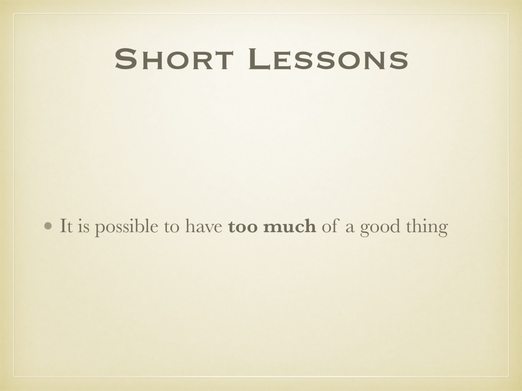 Short Lessons • It is possible to have too much...