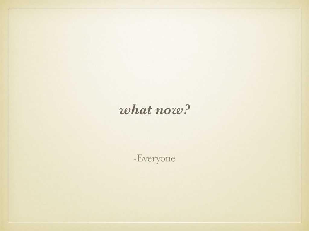what now? -Everyone