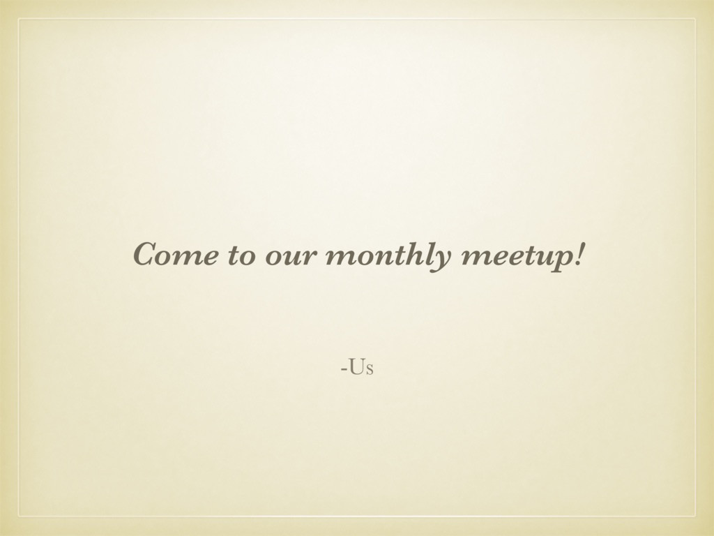 Come to our monthly meetup! -Us