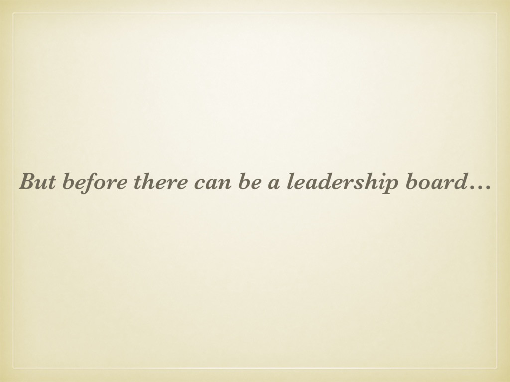 But before there can be a leadership board…