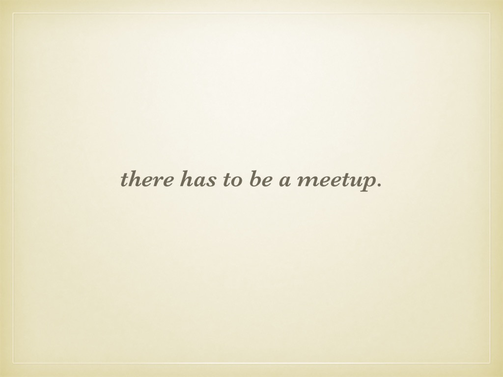 there has to be a meetup.
