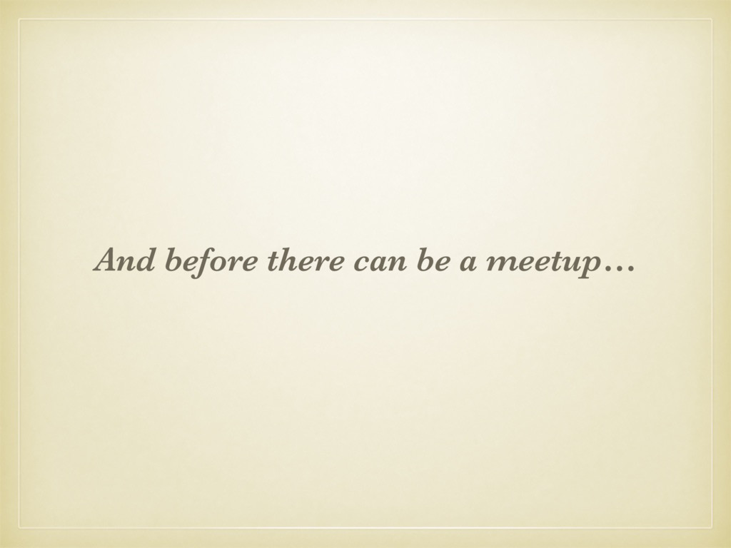 And before there can be a meetup…