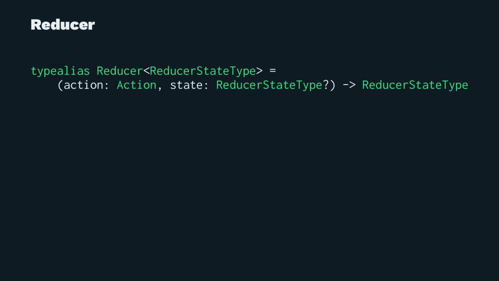Reducer typealias Reducer<ReducerStateType> = (...