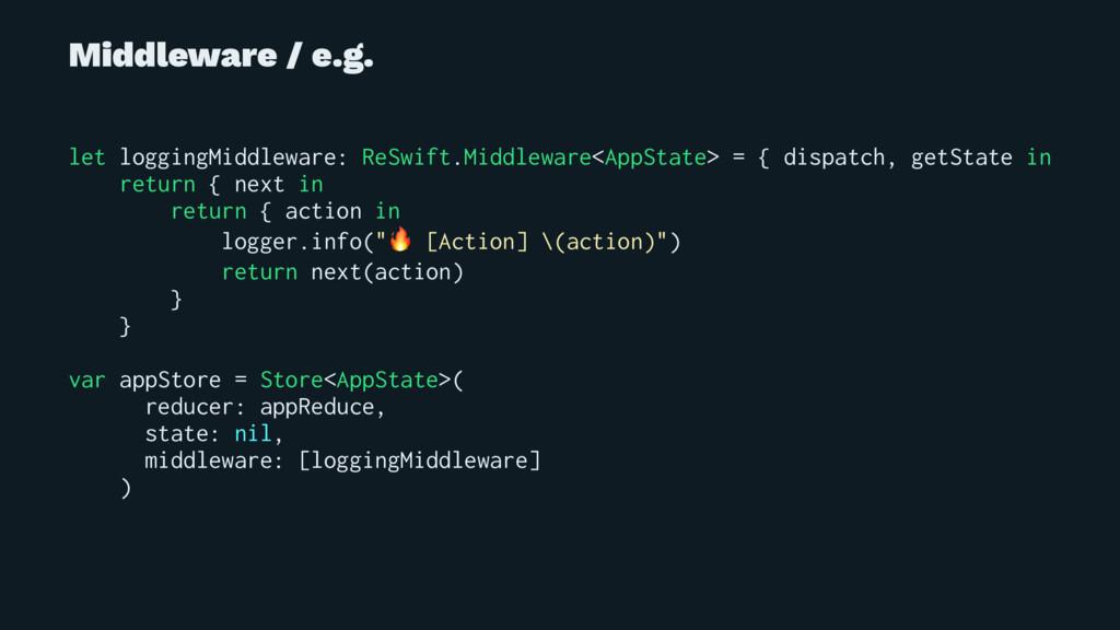 Middleware / e.g. let loggingMiddleware: ReSwif...