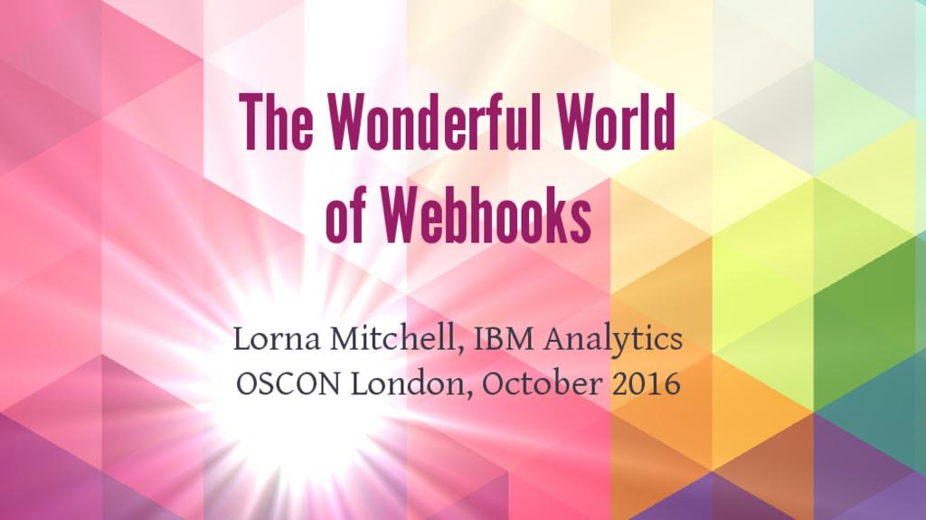 The Wonderful World of Webhooks Lorna Mitchell,...